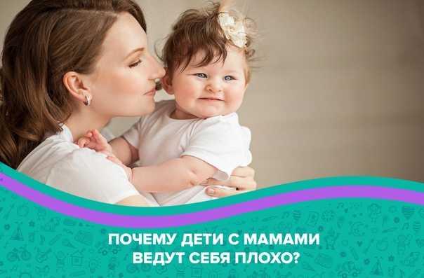 Почему ребенок хуже всего ведет себя с мамой? | | babyinform.ru