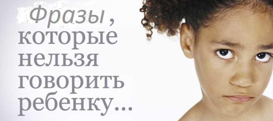 Что нельзя говорить ребенку: слова, фразы и выражения, которые категорически не рекомендуется говорить детям